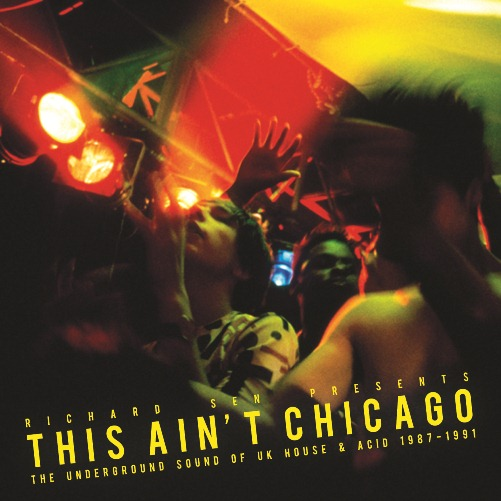 Various Artists: Richard Sen Presents This Ain't Chicago - The Underground Sound of UK House & Acid 1987-1991